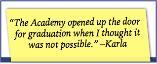 the academy opened up the door for graduation when I thought it was not possible. Karla
