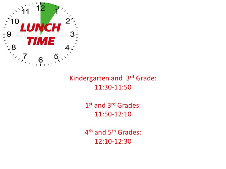 School lunch times: KG and 3rd grade 11:30 - 11:50, 1st and 3rd grades 11:50 - 12:10, and 4th and 5th grades 12:10 - 12:30